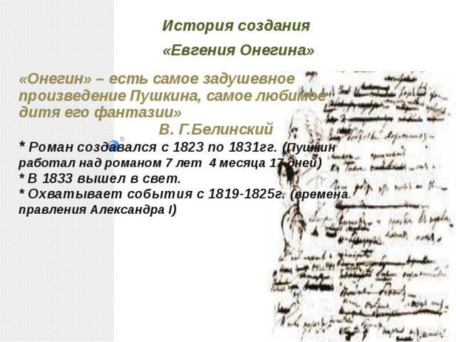 История создания «Евгения Онегина» «Онегин» – есть самое задушевное произведение Пушкина, самое любимое дитя его фантазии» В. Г.Белинский* Роман создавался с 1823 по 1831гг. (Пушкин работал над романом 7 лет 4 месяца 17 дней)* В 1833 вышел в свет.* …