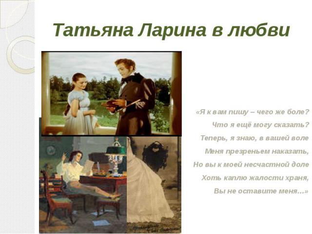 Татьяна Ларина в любви «Я к вам пишу – чего же боле?Что я ещё могу сказать?Теперь, я знаю, в вашей волеМеня презреньем наказать,Но вы к моей несчастной долеХоть каплю жалости храня,Вы не оставите меня…»