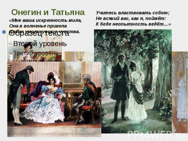 Онегин и Татьяна «Мне ваша искренность мила,Она в волненье привелаДавно умолкнувшие чувства. Учитесь властвовать собою;Не всякий вас, как я, поймёт:К беде неопытность ведёт…»