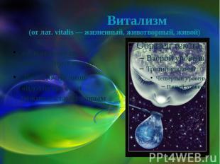 Витализм (от лат. vitalis — жизненный, животворный, живой) «Жизненная сила» прис