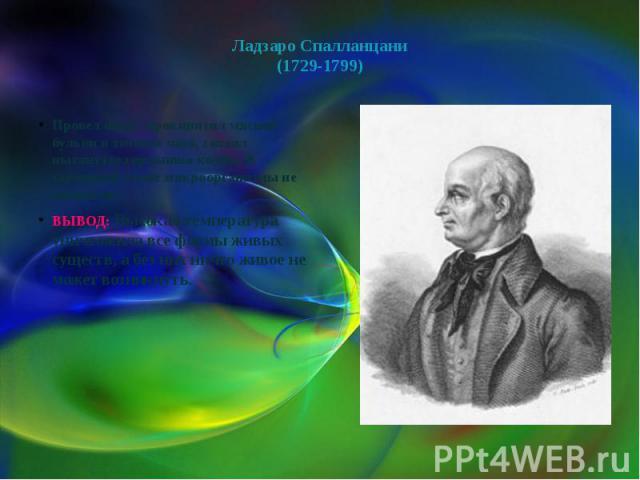 Ладзаро Спалланцани(1729-1799) Провел опыт: прокипятил мясной бульон в течение часа, запаял вытянутое горлышко колбы. В запаянной колбе микроорганизмы не возникли.ВЫВОД: Высокая температура уничтожила все формы живых существ, а без них ничто живое н…