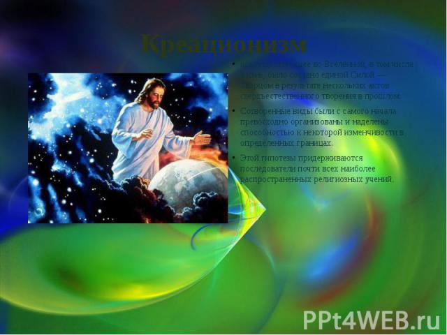 Креационизм все существующее во Вселенной, в том числе жизнь, было создано единой Силой — Творцом в результате нескольких актов сверхъестественного творения в прошлом. Сотворенные виды были с самого начала превосходно организованы и наделены способн…