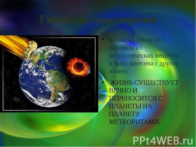 Гипотеза панспермии жизнь на Земле не возникла из неорганических веществ, а была занесена с других планет. ЖИЗНЬ СУЩЕСТВУЕТ ВЕЧНО И ПЕРЕНОСИТСЯ С ПЛАНЕТЫ НА ПЛАНЕТУ МЕТЕОРИТАМИ.