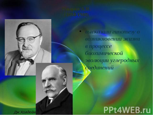 Опарин А.И.(1894-1980) высказали гипотезу о возникновении жизни в процессе биохимической эволюции углеродных соединений