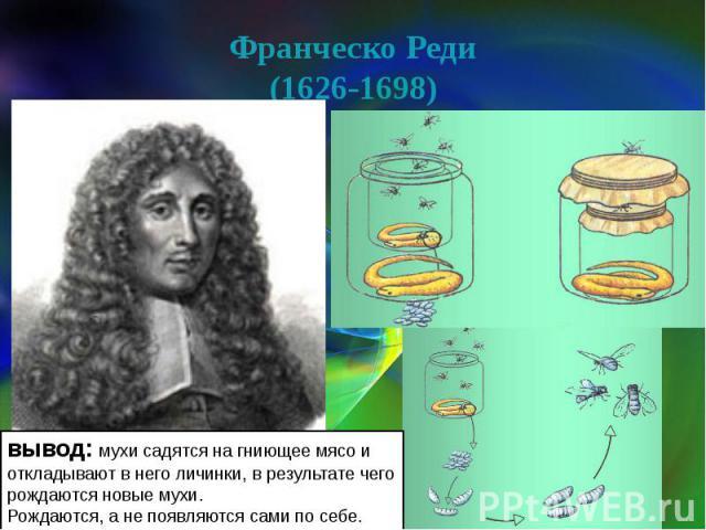 Франческо Реди(1626-1698) вывод: мухи садятся на гниющее мясо и откладывают в него личинки, в результате чего рождаются новые мухи. Рождаются, а не появляются сами по себе.