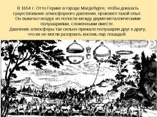 В 1654 г. Отто Герике в городе Магдебурге, чтобы доказать существование атмосфер