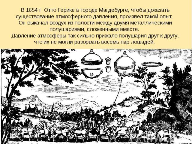 В 1654 г. Отто Герике в городе Магдебурге, чтобы доказать существование атмосферного давления, произвел такой опыт. Он выкачал воздух из полости между двумя металлическими полушариями, сложенными вместе. Давление атмосферы так сильно прижало полушар…