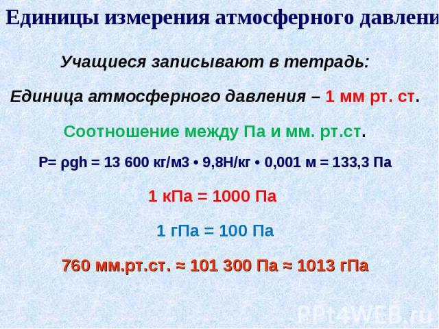Единицы измерения атмосферного давления. Учащиеся записывают в тетрадь:Единица атмосферного давления – 1 мм рт. ст.Соотношение между Па и мм. рт.ст.P= ρgh = 13600 кг/м3 • 9,8Н/кг • 0,001 м = 133,3 Па1 кПа = 1000 Па 1 гПа = 100 Па760 мм.рт.ст. ≈ 101…