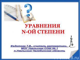 Уравнения n-ой степени Федотова Т.В., учитель математики, МОУ Увельская СОШ № 1п