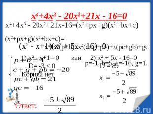 х4+4х3 - 20х2+21х - 16=0 х4+4х3 - 20х2+21х-16=(x2+px+g)(x2+bx+c)