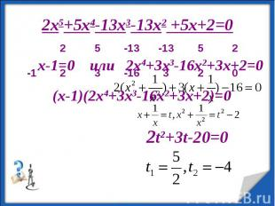 2x5+5x4-13x3-13x2 +5x+2=0 x-1=0 или 2x4+3x3-16x2+3x+2=0 (x-1)(2x4+3x3-16x2+3x+2)
