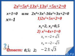 2x5+5x4-13x3-13x2 +5x+2=0 х+1=0 или 2x4+3x3-16x2+3x+2=0 1)2x2+5x+2=0x1=2, x2=0,5