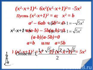 (х2-х+1)4- 6х2(х2-х+1)2= -5х2 Пусть (х2-х+1)2 = а; х2 = b a2 – 6ab + 5b2= 0 (a-b