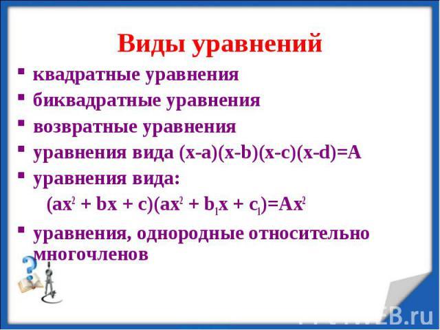 квадратные уравнениябиквадратные уравнениявозвратные уравненияуравнения вида (x-a)(x-b)(x-c)(x-d)=Ауравнения вида: (ax2 + bx + c)(ax2 + b1x + c1)=Ax2уравнения, однородные относительно многочленов