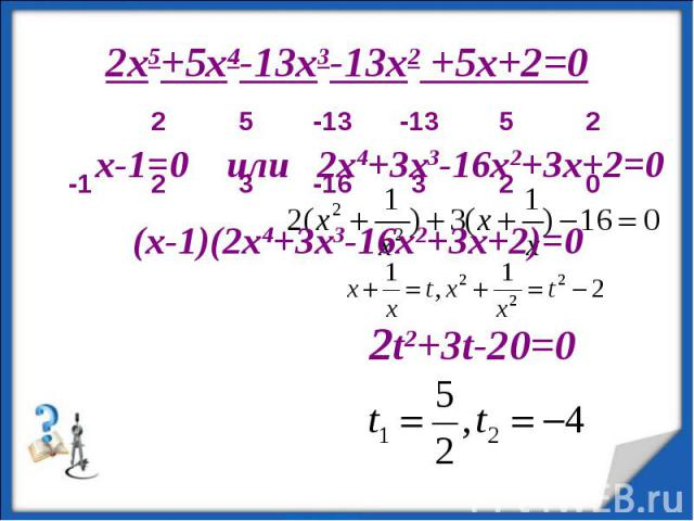 2x5+5x4-13x3-13x2 +5x+2=0 x-1=0 или 2x4+3x3-16x2+3x+2=0 (x-1)(2x4+3x3-16x2+3x+2)=0 2t2+3t-20=0