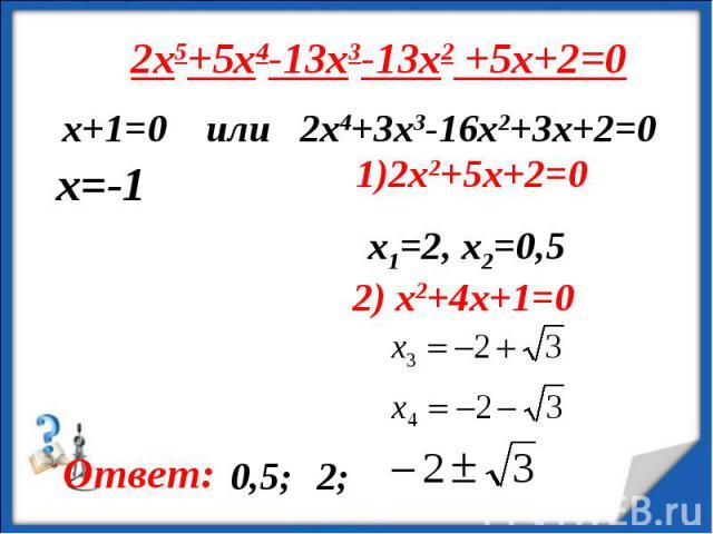 2x5+5x4-13x3-13x2 +5x+2=0 х+1=0 или 2x4+3x3-16x2+3x+2=0 1)2x2+5x+2=0x1=2, x2=0,5 2) x2+4x+1=0
