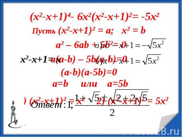 (х2-х+1)4- 6х2(х2-х+1)2= -5х2 Пусть (х2-х+1)2 = а; х2 = b a2 – 6ab + 5b2= 0 (a-b)(a-5b)=0