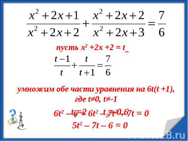 пусть х2 +2х +2 = t умножим обе части уравнения на 6t(t +1), где t≠0, t≠-1