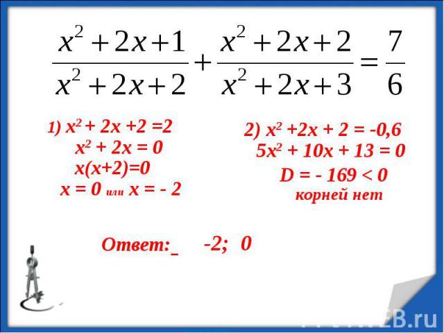 1) х2 + 2х +2 =2 х2 + 2х = 0 х = 0 или х = - 2 2) х2 +2х + 2 = -0,6 5х2 + 10х + 13 = 0 D = - 169 < 0