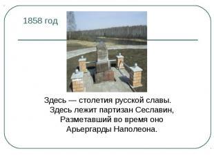 1858 год Здесь — столетия русской славы.Здесь лежит партизан Сеславин,Разметавши