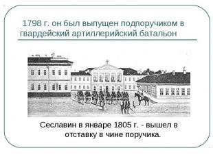 1798 г. он был выпущен подпоручиком в гвардейский артиллерийский батальон Сеслав