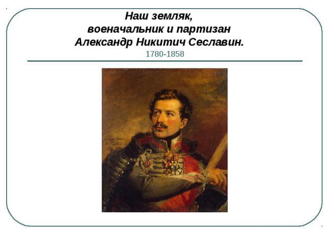 Наш земляк, военачальник и партизан Александр Никитич Сеславин.