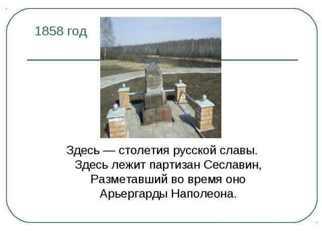 1858 год Здесь — столетия русской славы.Здесь лежит партизан Сеславин,Разметавший во время оноАрьергарды Наполеона.
