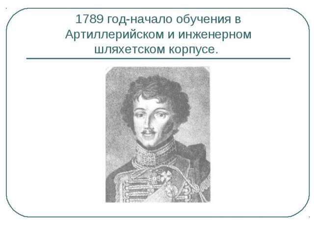 1789 год-начало обучения в Артиллерийском и инженерном шляхетском корпусе.