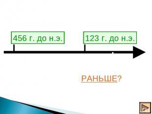 456 г. до н.э. 123 г. до н.э. КАКОЕ СОБЫТИЕ ПРОИЗОШЛО РАНЬШЕ?