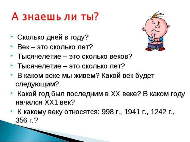 А знаешь ли ты? Сколько дней в году? Век – это сколько лет? Тысячелетие – это сколько веков? Тысячелетие – это сколько лет? В каком веке мы живем? Какой век будет следующим? Какой год был последним в ХХ веке? В каком году начался ХХ1 век? К какому в…