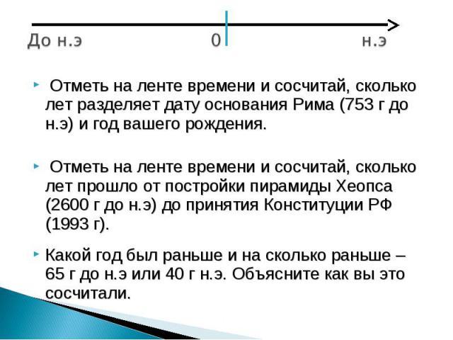 Отметь на ленте времени и сосчитай, сколько лет разделяет дату основания Рима (753 г до н.э) и год вашего рождения. Отметь на ленте времени и сосчитай, сколько лет прошло от постройки пирамиды Хеопса (2600 г до н.э) до принятия Конституции РФ (1993 …