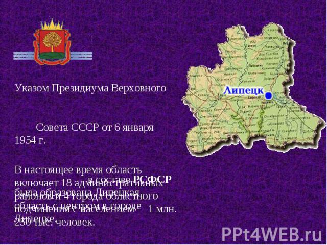 Указом Президиума Верховного Совета СССР от 6 января 1954 г. в составе РСФСР была образована Липецкая область с центром в городе Липецке. В настоящее время область включает 18 административных районов и 4 города областного подчинения с населением 1 …