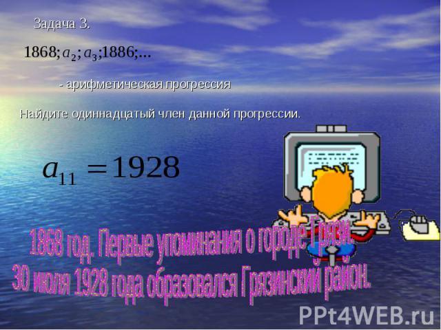 - арифметическая прогрессияНайдите одиннадцатый член данной прогрессии. 1868 год. Первые упоминания о городе Грязи.30 июля 1928 года образовался Грязинский район.