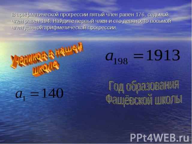 В арифметической прогрессии пятый член равен 176, седьмой член равен 194. Найдите первый член и сто девяносто восьмой член данной арифметической прогрессии. Учеников в нашейшколе Год образования Фащёвской школы