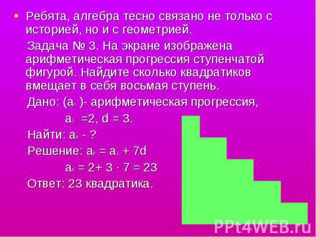 Ребята, алгебра тесно связано не только с историей, но и с геометрией. Задача № 3. На экране изображена арифметическая прогрессия ступенчатой фигурой. Найдите сколько квадратиков вмещает в себя восьмая ступень. Дано: (аn )- арифметическая прогрессия…