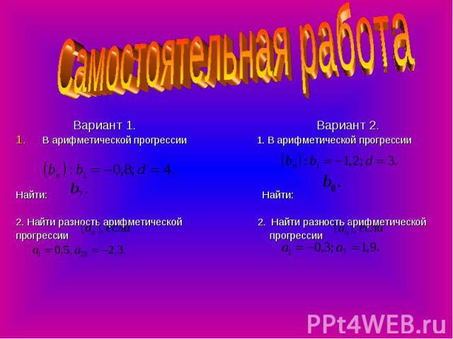 Самостоятельная работа Вариант 1. Вариант 2.В арифметической прогрессии 1. В арифметической прогрессии Найти: Найти:2. Найти разность арифметической 2. Найти разность арифметическойпрогрессии прогрессии