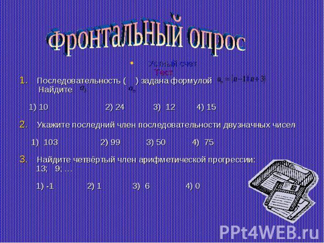 Фронтальный опрос Устный счетТестПоследовательность ( ) задана формулой Найдите 1) 10 2) 24 3) 12 4) 15Укажите последний член последовательности двузначных чисел 1) 103 2) 99 3) 50 4) 75Найдите четвёртый член арифметической прогрессии: 13; 9; … 1) -…
