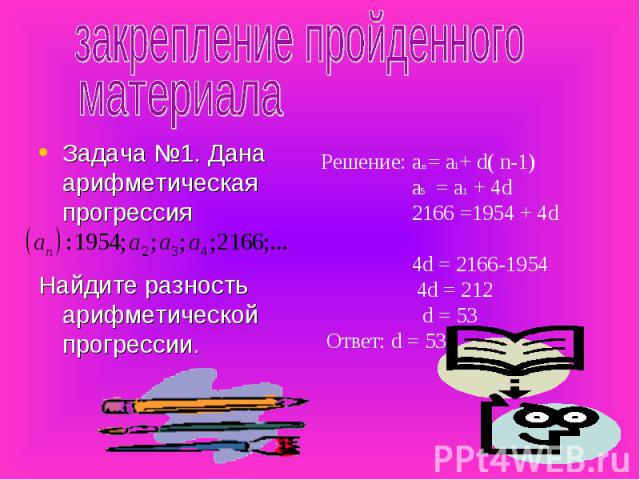 закрепление пройденного материала Задача №1. Дана арифметическая прогрессияНайдите разность арифметической прогрессии. Решение: аn = а1+ d( n-1) а5 = а1 + 4d 2166 =1954 + 4d 4d = 2166-1954 4d = 212 d = 53 Ответ: d = 53