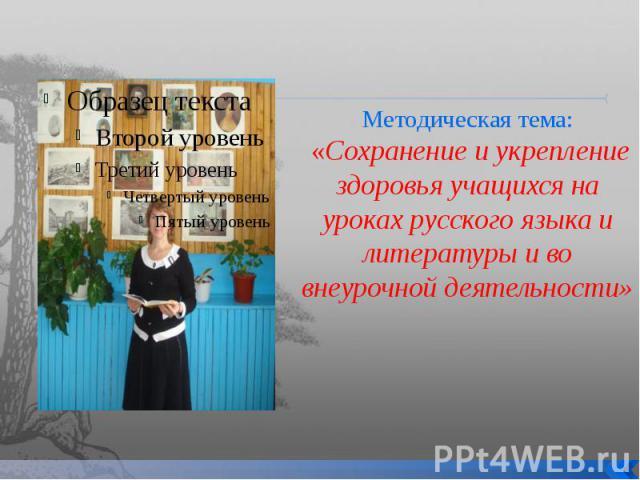 Методическая тема: «Сохранение и укрепление здоровья учащихся на уроках русского языка и литературы и во внеурочной деятельности»