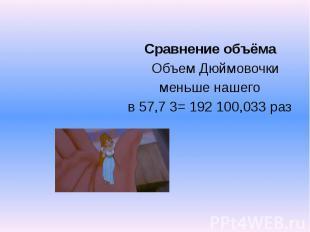 Сравнение объёма Объем Дюймовочки меньше нашего в 57,7 3= 192 100,033 раз