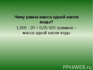 Чему равна масса одной капли воды?1,005 : 20 = 0,05 025 граммов – масса одной ка