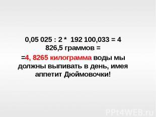 0,05 025 : 2 * 192 100,033 = 4 826,5 граммов ==4, 8265 килограмма воды мы должны