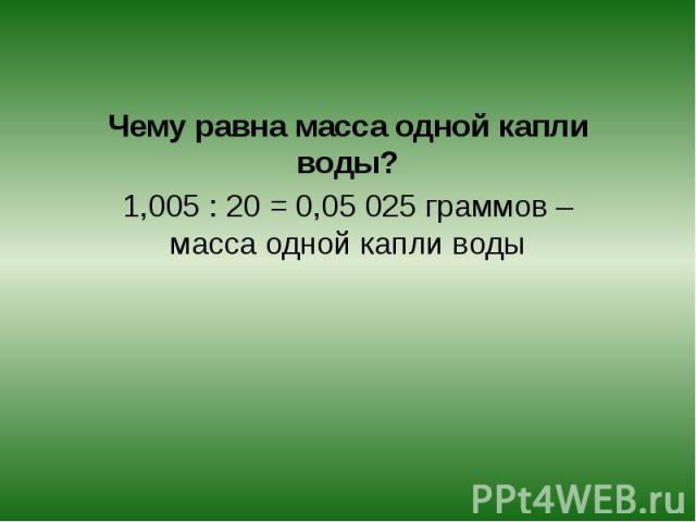 Чему равна масса одной капли воды?1,005 : 20 = 0,05 025 граммов – масса одной капли воды