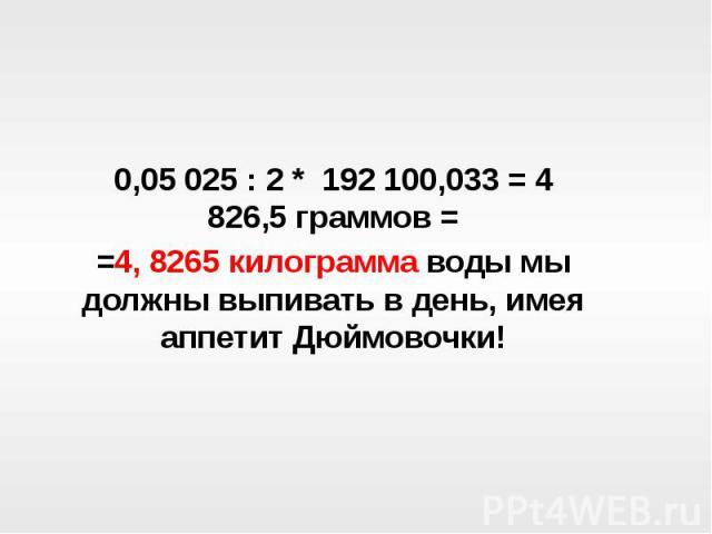 0,05 025 : 2 * 192 100,033 = 4 826,5 граммов ==4, 8265 килограмма воды мы должны выпивать в день, имея аппетит Дюймовочки!