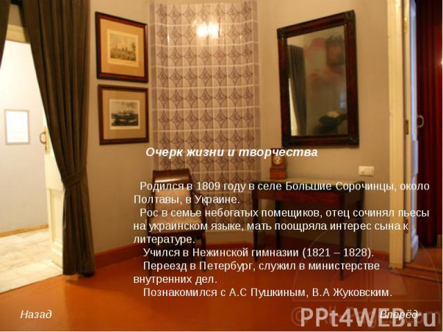 Родился в 1809 году в селе Большие Сорочинцы, около Полтавы, в Украине. Рос в семье небогатых помещиков, отец сочинял пьесы на украинском языке, мать поощряла интерес сына к литературе. Учился в Нежинской гимназии (1821 – 1828). Переезд в Петербург,…