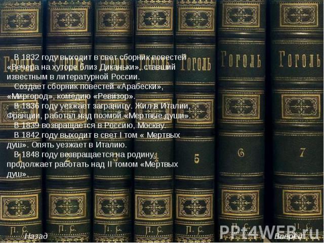 В 1832 году выходит в свет сборник повестей «Вечера на хуторе близ Диканьки», ставший известным в литературной России. Создает сборник повестей «Арабески», «Миргород», комедию «Ревизор». В 1836 году уезжает заграницу. Жил в Италии, Франции, работал …