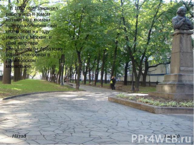 В 1852 году закончил работу над II томом поэмы, но в момент приступа болезни сжёг его. В этом же году умирает в Москве, в свой квартире, неподалеку от Арбатских ворот. Похоронен в Даниловском монастыре.