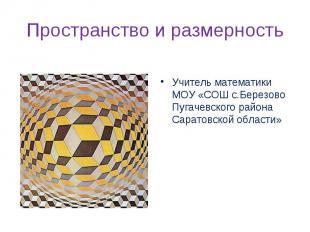 Пространство и размерность Учитель математики МОУ «СОШ с.Березово Пугачевского р