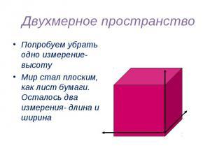 Двухмерное пространство Попробуем убрать одно измерение- высотуМир стал плоским,