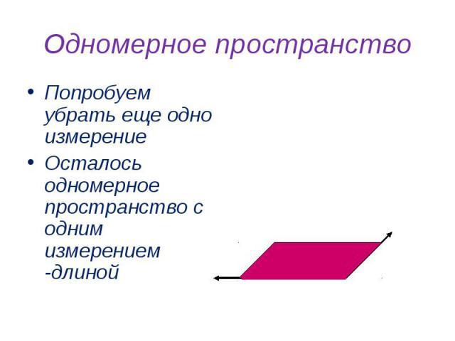 Одномерное пространство Попробуем убрать еще одно измерениеОсталось одномерное пространство с одним измерением -длиной